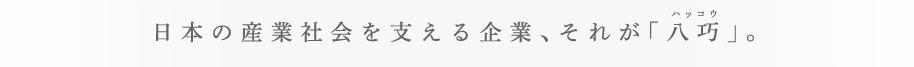 日本の産業社会を支える企業、それが「八巧」。ハッコウ